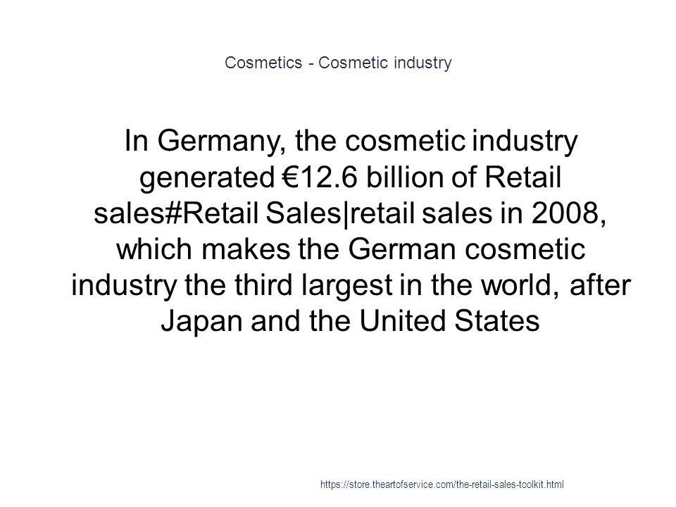 Cosmetics - Cosmetic industry 1 In Germany, the cosmetic industry generated €12.6 billion of Retail sales#Retail Sales|retail sales in 2008, which makes the German cosmetic industry the third largest in the world, after Japan and the United States https://store.theartofservice.com/the-retail-sales-toolkit.html