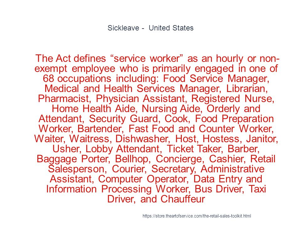 Sickleave - United States 1 The Act defines service worker as an hourly or non- exempt employee who is primarily engaged in one of 68 occupations including: Food Service Manager, Medical and Health Services Manager, Librarian, Pharmacist, Physician Assistant, Registered Nurse, Home Health Aide, Nursing Aide, Orderly and Attendant, Security Guard, Cook, Food Preparation Worker, Bartender, Fast Food and Counter Worker, Waiter, Waitress, Dishwasher, Host, Hostess, Janitor, Usher, Lobby Attendant, Ticket Taker, Barber, Baggage Porter, Bellhop, Concierge, Cashier, Retail Salesperson, Courier, Secretary, Administrative Assistant, Computer Operator, Data Entry and Information Processing Worker, Bus Driver, Taxi Driver, and Chauffeur https://store.theartofservice.com/the-retail-sales-toolkit.html