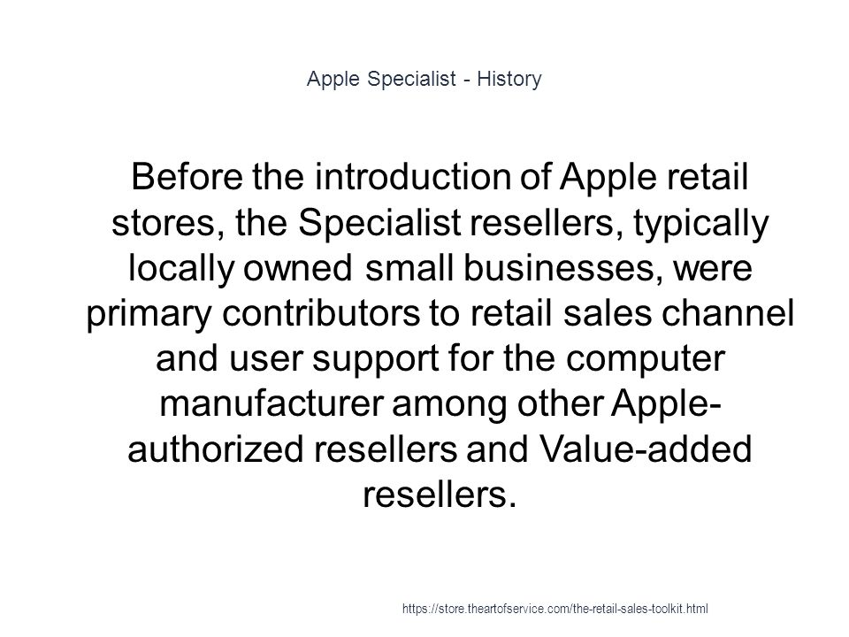 Apple Specialist - History 1 Before the introduction of Apple retail stores, the Specialist resellers, typically locally owned small businesses, were primary contributors to retail sales channel and user support for the computer manufacturer among other Apple- authorized resellers and Value-added resellers.