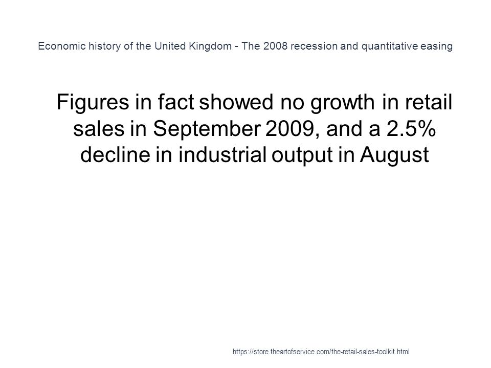 Economic history of the United Kingdom - The 2008 recession and quantitative easing 1 Figures in fact showed no growth in retail sales in September 2009, and a 2.5% decline in industrial output in August https://store.theartofservice.com/the-retail-sales-toolkit.html