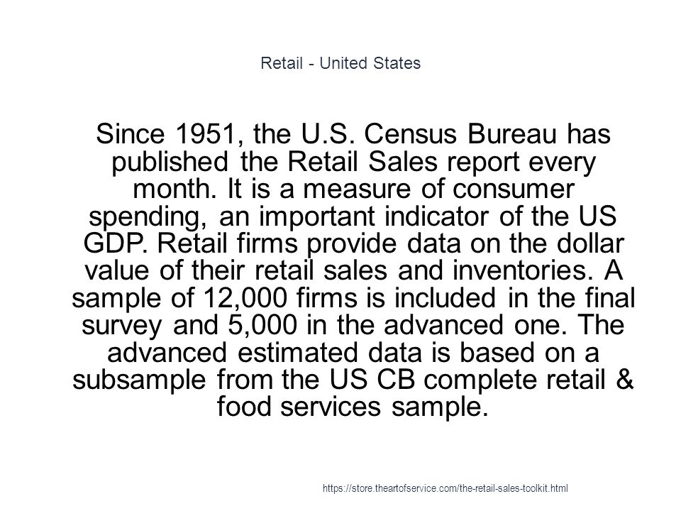 Retail - United States 1 Since 1951, the U.S. Census Bureau has published the Retail Sales report every month. It is a measure of consumer spending, a