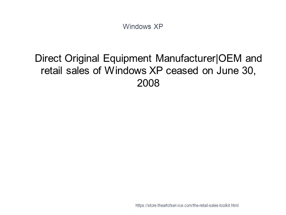 Windows XP 1 Direct Original Equipment Manufacturer|OEM and retail sales of Windows XP ceased on June 30, 2008 https://store.theartofservice.com/the-retail-sales-toolkit.html