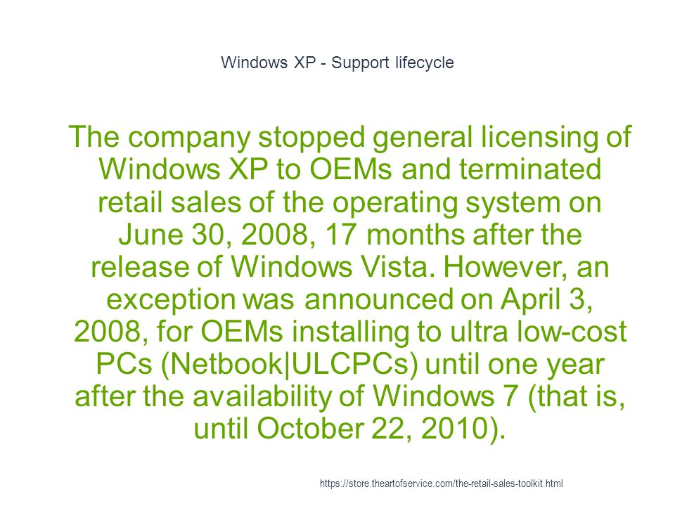 Windows XP - Support lifecycle 1 The company stopped general licensing of Windows XP to OEMs and terminated retail sales of the operating system on June 30, 2008, 17 months after the release of Windows Vista.