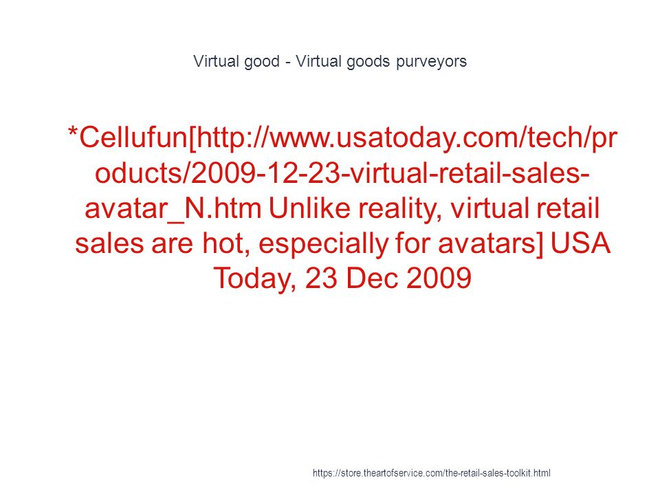 Virtual good - Virtual goods purveyors 1 *Cellufun[http://www.usatoday.com/tech/pr oducts/2009-12-23-virtual-retail-sales- avatar_N.htm Unlike reality, virtual retail sales are hot, especially for avatars] USA Today, 23 Dec 2009 https://store.theartofservice.com/the-retail-sales-toolkit.html