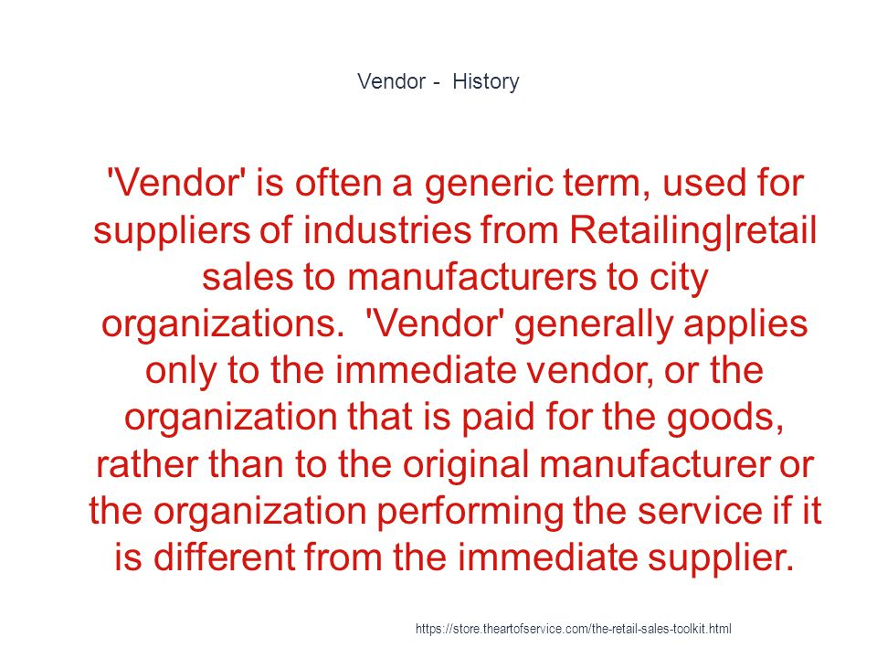 Vendor - History 1 Vendor is often a generic term, used for suppliers of industries from Retailing|retail sales to manufacturers to city organizations.