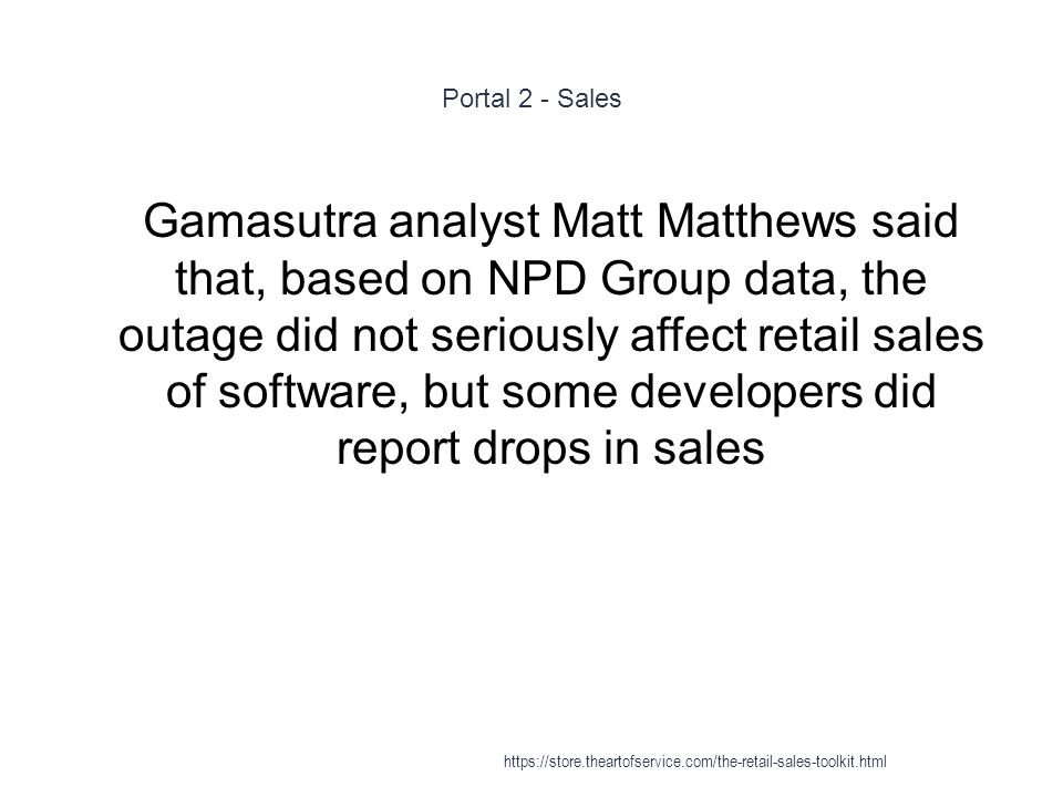 Portal 2 - Sales 1 Gamasutra analyst Matt Matthews said that, based on NPD Group data, the outage did not seriously affect retail sales of software, b