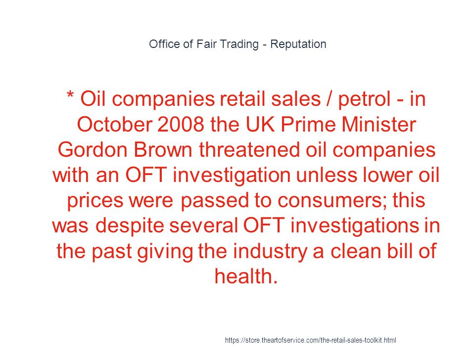 Office of Fair Trading - Reputation 1 * Oil companies retail sales / petrol - in October 2008 the UK Prime Minister Gordon Brown threatened oil companies with an OFT investigation unless lower oil prices were passed to consumers; this was despite several OFT investigations in the past giving the industry a clean bill of health.