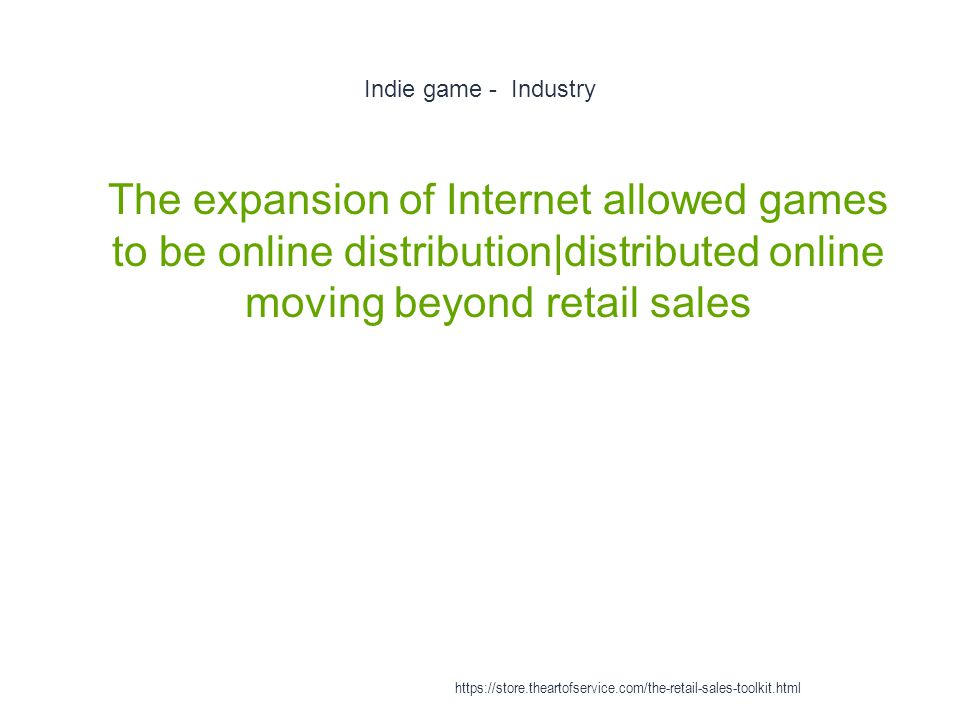 Indie game - Industry 1 The expansion of Internet allowed games to be online distribution|distributed online moving beyond retail sales https://store.theartofservice.com/the-retail-sales-toolkit.html