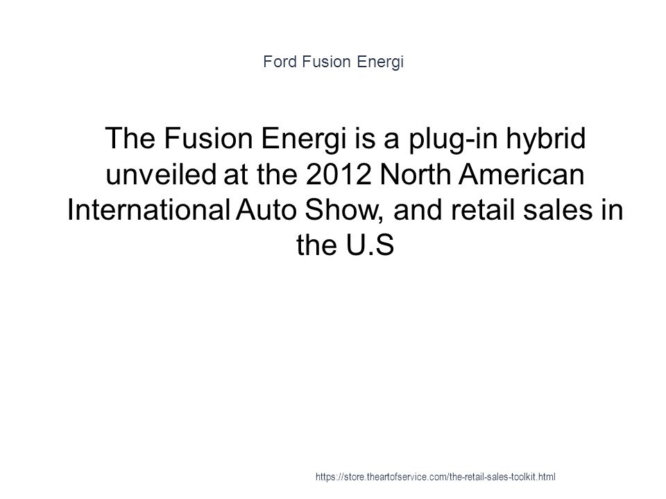 Ford Fusion Energi 1 The Fusion Energi is a plug-in hybrid unveiled at the 2012 North American International Auto Show, and retail sales in the U.S https://store.theartofservice.com/the-retail-sales-toolkit.html