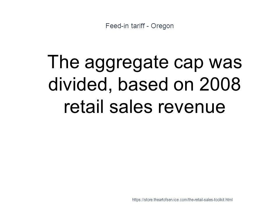 Feed-in tariff - Oregon 1 The aggregate cap was divided, based on 2008 retail sales revenue https://store.theartofservice.com/the-retail-sales-toolkit.html
