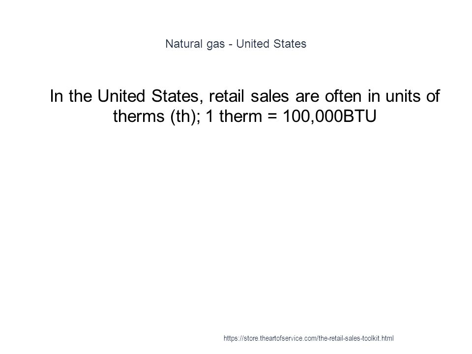 Natural gas - United States 1 In the United States, retail sales are often in units of therms (th); 1 therm = 100,000BTU https://store.theartofservice.com/the-retail-sales-toolkit.html