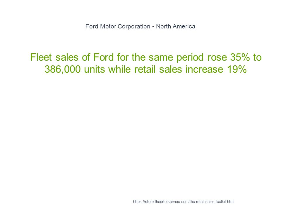 Ford Motor Corporation - North America 1 Fleet sales of Ford for the same period rose 35% to 386,000 units while retail sales increase 19% https://store.theartofservice.com/the-retail-sales-toolkit.html