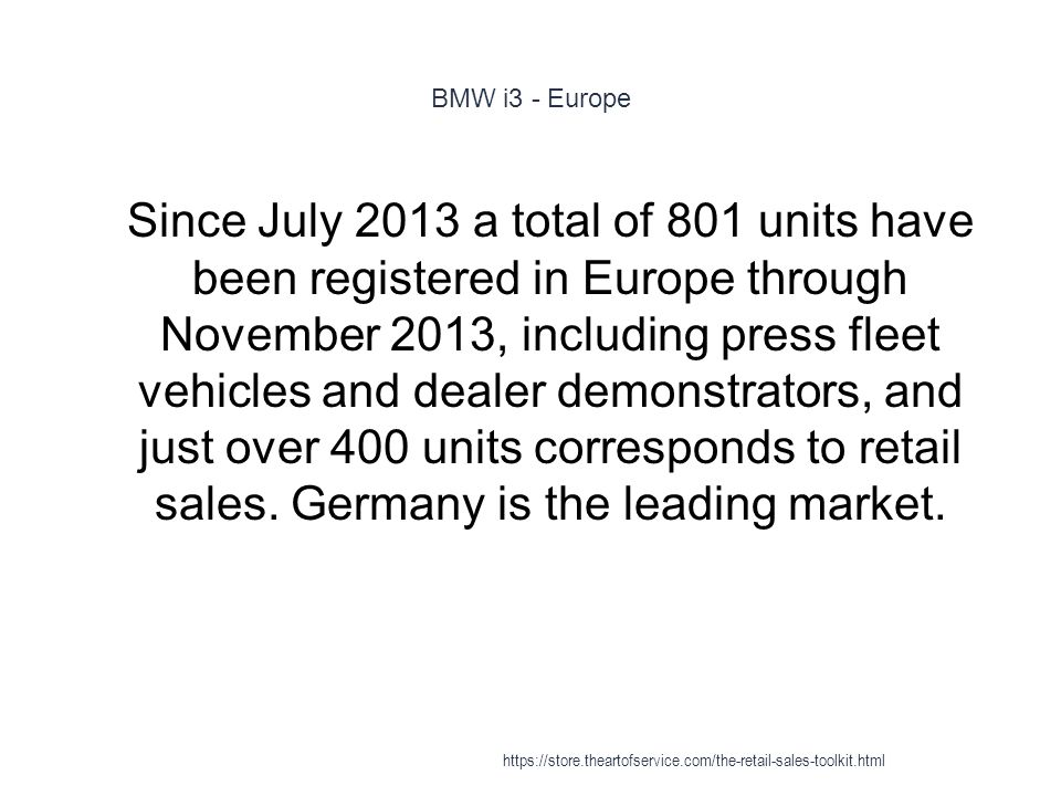 BMW i3 - Europe 1 Since July 2013 a total of 801 units have been registered in Europe through November 2013, including press fleet vehicles and dealer demonstrators, and just over 400 units corresponds to retail sales.