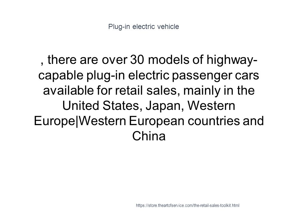 Plug-in electric vehicle 1, there are over 30 models of highway- capable plug-in electric passenger cars available for retail sales, mainly in the United States, Japan, Western Europe|Western European countries and China https://store.theartofservice.com/the-retail-sales-toolkit.html