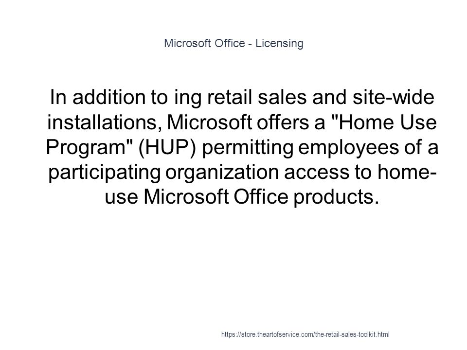 Microsoft Office - Licensing 1 In addition to ing retail sales and site-wide installations, Microsoft offers a Home Use Program (HUP) permitting employees of a participating organization access to home- use Microsoft Office products.