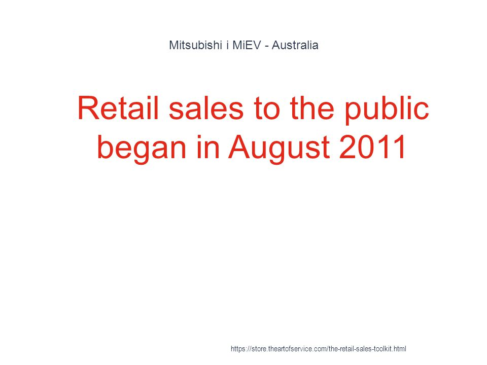 Mitsubishi i MiEV - Australia 1 Retail sales to the public began in August 2011 https://store.theartofservice.com/the-retail-sales-toolkit.html