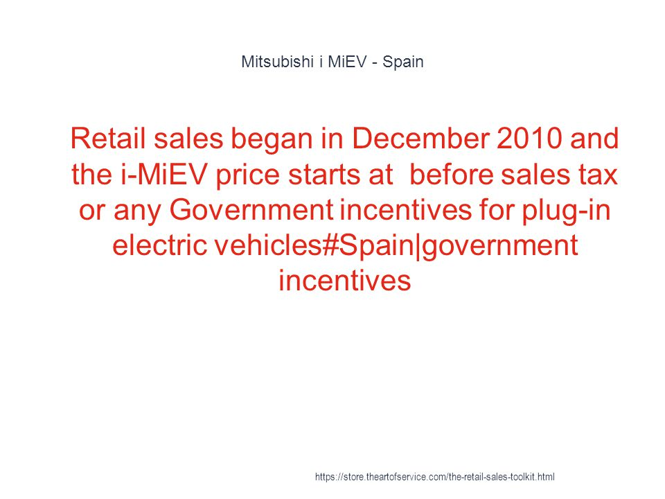 Mitsubishi i MiEV - Spain 1 Retail sales began in December 2010 and the i-MiEV price starts at before sales tax or any Government incentives for plug-