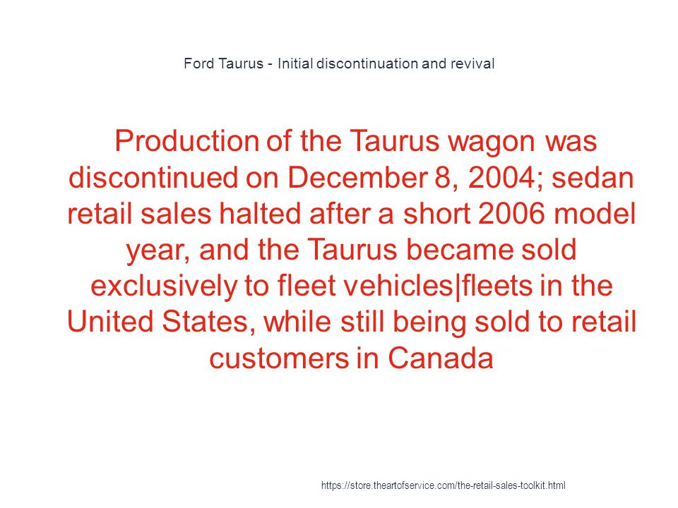 Ford Taurus - Initial discontinuation and revival 1 Production of the Taurus wagon was discontinued on December 8, 2004; sedan retail sales halted after a short 2006 model year, and the Taurus became sold exclusively to fleet vehicles|fleets in the United States, while still being sold to retail customers in Canada https://store.theartofservice.com/the-retail-sales-toolkit.html