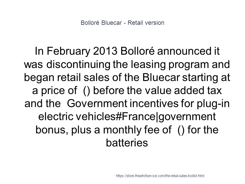 Bolloré Bluecar - Retail version 1 In February 2013 Bolloré announced it was discontinuing the leasing program and began retail sales of the Bluecar starting at a price of () before the value added tax and the Government incentives for plug-in electric vehicles#France|government bonus, plus a monthly fee of () for the batteries https://store.theartofservice.com/the-retail-sales-toolkit.html