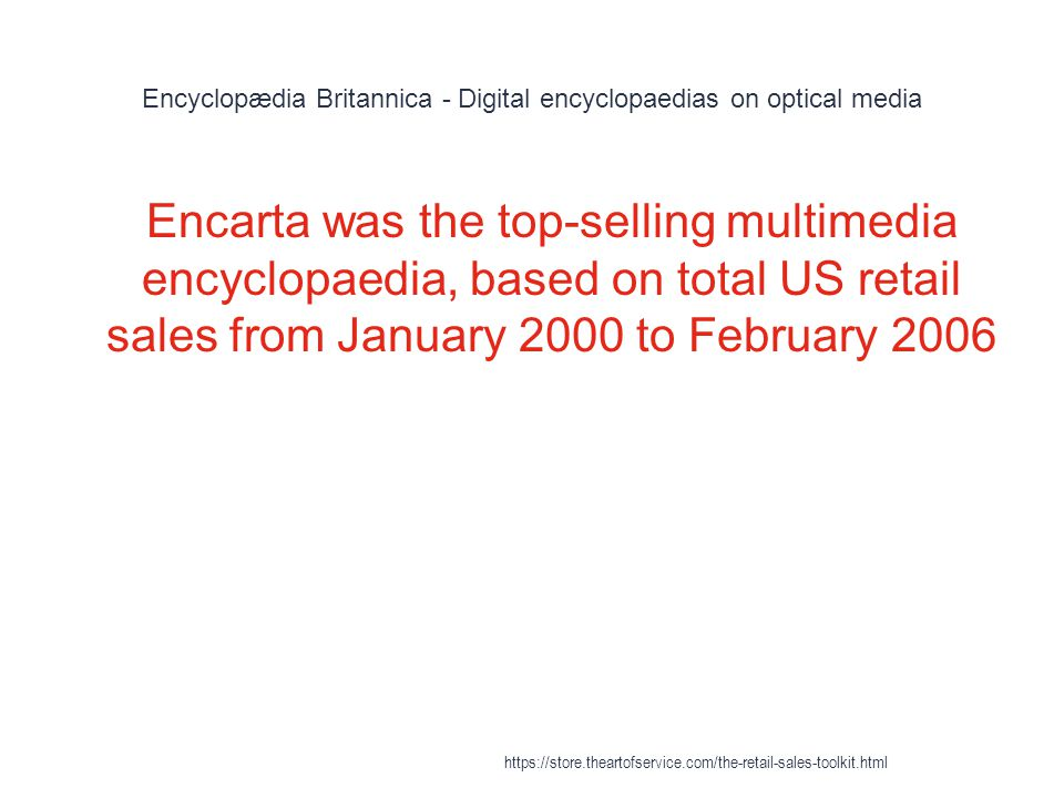 Encyclopædia Britannica - Digital encyclopaedias on optical media 1 Encarta was the top-selling multimedia encyclopaedia, based on total US retail sales from January 2000 to February 2006 https://store.theartofservice.com/the-retail-sales-toolkit.html