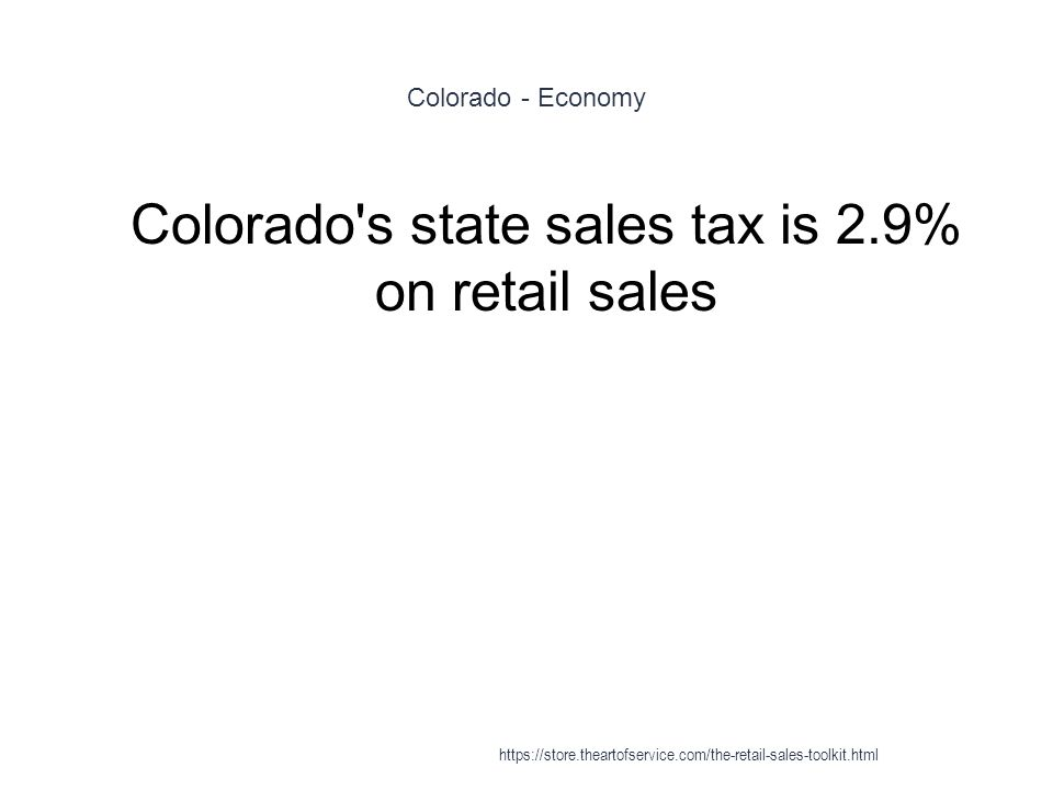 Colorado - Economy 1 Colorado s state sales tax is 2.9% on retail sales https://store.theartofservice.com/the-retail-sales-toolkit.html