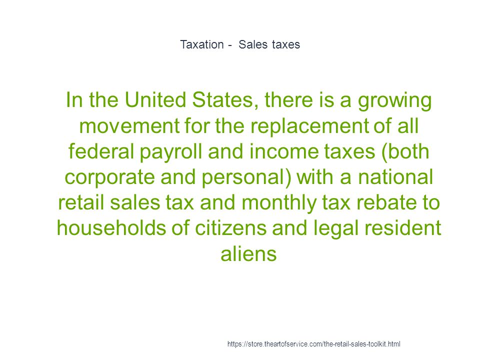 Taxation - Sales taxes 1 In the United States, there is a growing movement for the replacement of all federal payroll and income taxes (both corporate