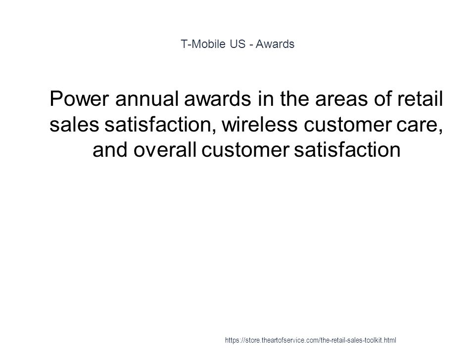 T-Mobile US - Awards 1 Power annual awards in the areas of retail sales satisfaction, wireless customer care, and overall customer satisfaction https://store.theartofservice.com/the-retail-sales-toolkit.html
