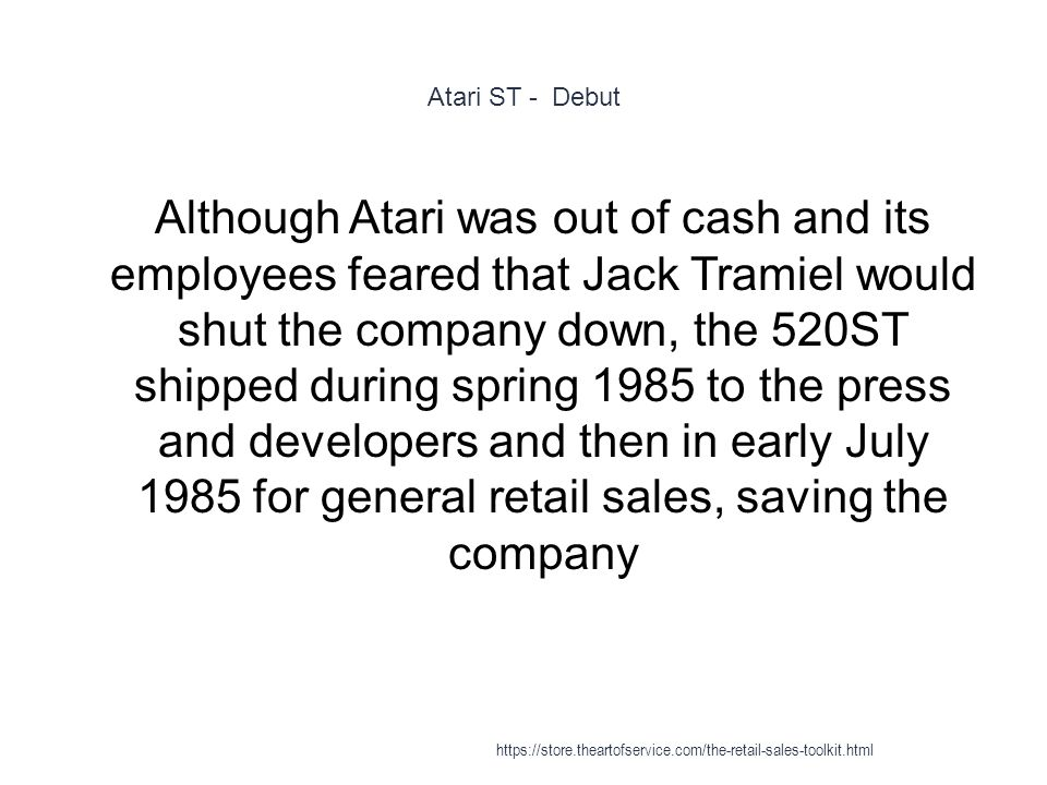 Atari ST - Debut 1 Although Atari was out of cash and its employees feared that Jack Tramiel would shut the company down, the 520ST shipped during spr