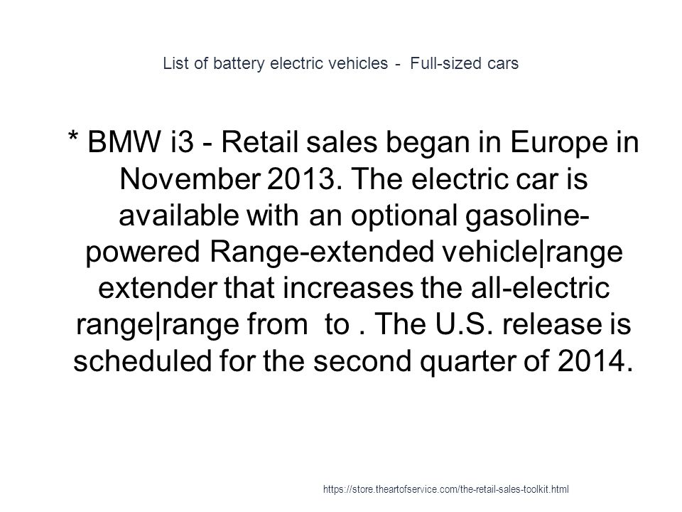 List of battery electric vehicles - Full-sized cars 1 * BMW i3 - Retail sales began in Europe in November 2013. The electric car is available with an