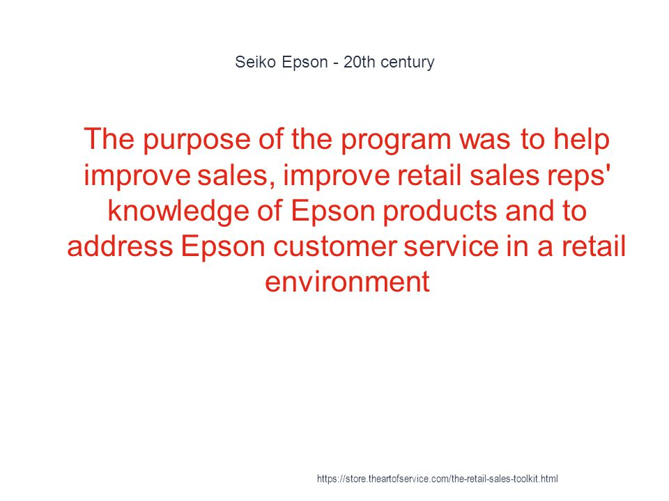 Seiko Epson - 20th century 1 The purpose of the program was to help improve sales, improve retail sales reps knowledge of Epson products and to address Epson customer service in a retail environment https://store.theartofservice.com/the-retail-sales-toolkit.html
