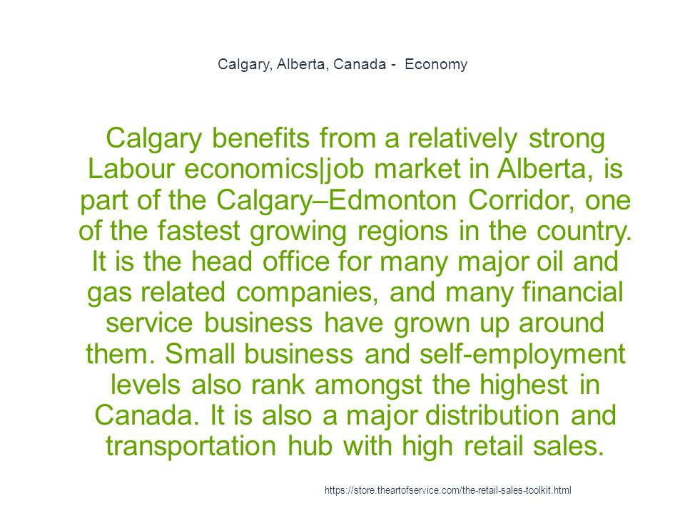 Calgary, Alberta, Canada - Economy 1 Calgary benefits from a relatively strong Labour economics|job market in Alberta, is part of the Calgary–Edmonton Corridor, one of the fastest growing regions in the country.