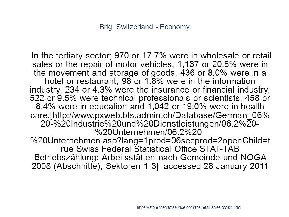 Brig, Switzerland - Economy 1 In the tertiary sector; 970 or 17.7% were in wholesale or retail sales or the repair of motor vehicles, 1,137 or 20.8% were in the movement and storage of goods, 436 or 8.0% were in a hotel or restaurant, 98 or 1.8% were in the information industry, 234 or 4.3% were the insurance or financial industry, 522 or 9.5% were technical professionals or scientists, 458 or 8.4% were in education and 1,042 or 19.0% were in health care.[http://www.pxweb.bfs.admin.ch/Database/German_06% 20-%20Industrie%20und%20Dienstleistungen/06.2%20- %20Unternehmen/06.2%20- %20Unternehmen.asp lang=1prod=06secprod=2openChild=t rue Swiss Federal Statistical Office STAT-TAB Betriebszählung: Arbeitsstätten nach Gemeinde und NOGA 2008 (Abschnitte), Sektoren 1-3] accessed 28 January 2011 https://store.theartofservice.com/the-retail-sales-toolkit.html