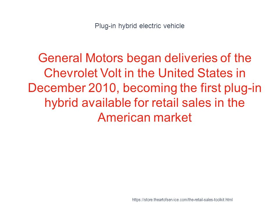 Plug-in hybrid electric vehicle 1 General Motors began deliveries of the Chevrolet Volt in the United States in December 2010, becoming the first plug-in hybrid available for retail sales in the American market https://store.theartofservice.com/the-retail-sales-toolkit.html