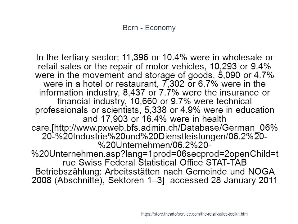 Bern - Economy 1 In the tertiary sector; 11,396 or 10.4% were in wholesale or retail sales or the repair of motor vehicles, 10,293 or 9.4% were in the movement and storage of goods, 5,090 or 4.7% were in a hotel or restaurant, 7,302 or 6.7% were in the information industry, 8,437 or 7.7% were the insurance or financial industry, 10,660 or 9.7% were technical professionals or scientists, 5,338 or 4.9% were in education and 17,903 or 16.4% were in health care.[http://www.pxweb.bfs.admin.ch/Database/German_06% 20-%20Industrie%20und%20Dienstleistungen/06.2%20- %20Unternehmen/06.2%20- %20Unternehmen.asp lang=1prod=06secprod=2openChild=t rue Swiss Federal Statistical Office STAT-TAB Betriebszählung: Arbeitsstätten nach Gemeinde und NOGA 2008 (Abschnitte), Sektoren 1–3] accessed 28 January 2011 https://store.theartofservice.com/the-retail-sales-toolkit.html