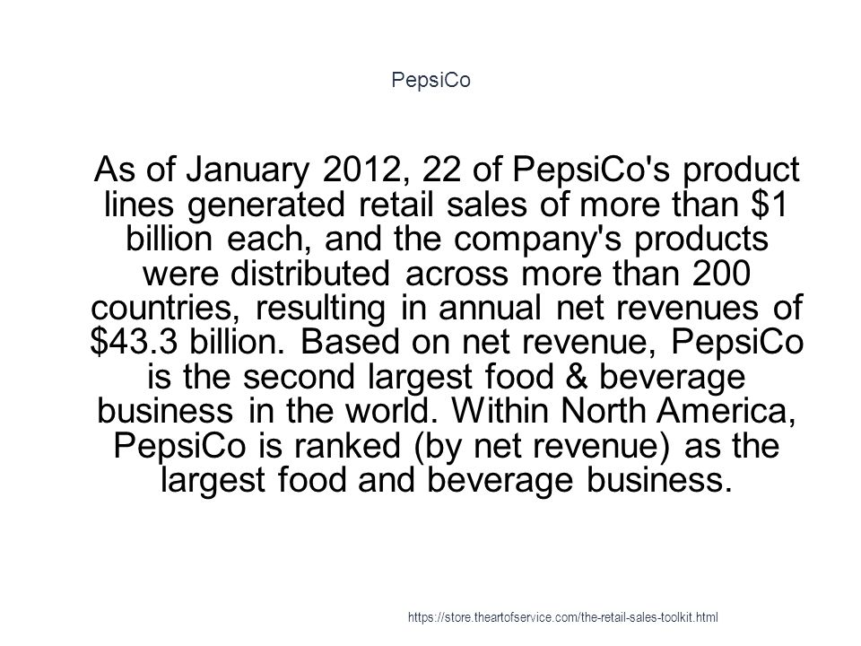 PepsiCo 1 As of January 2012, 22 of PepsiCo's product lines generated retail sales of more than $1 billion each, and the company's products were distr