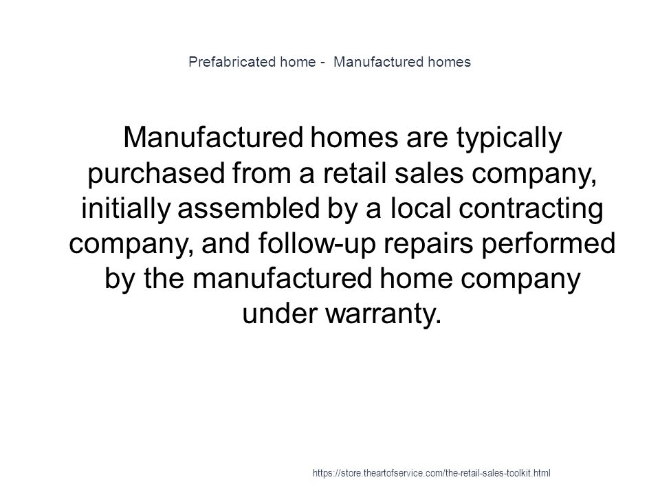 Prefabricated home - Manufactured homes 1 Manufactured homes are typically purchased from a retail sales company, initially assembled by a local contracting company, and follow-up repairs performed by the manufactured home company under warranty.