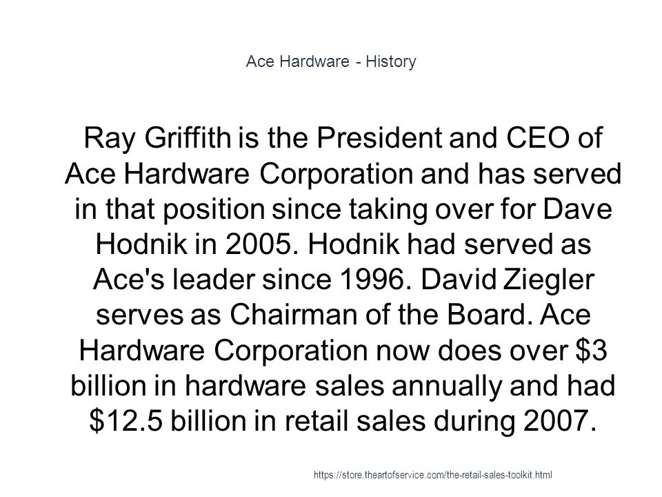 Ace Hardware - History 1 Ray Griffith is the President and CEO of Ace Hardware Corporation and has served in that position since taking over for Dave Hodnik in 2005.