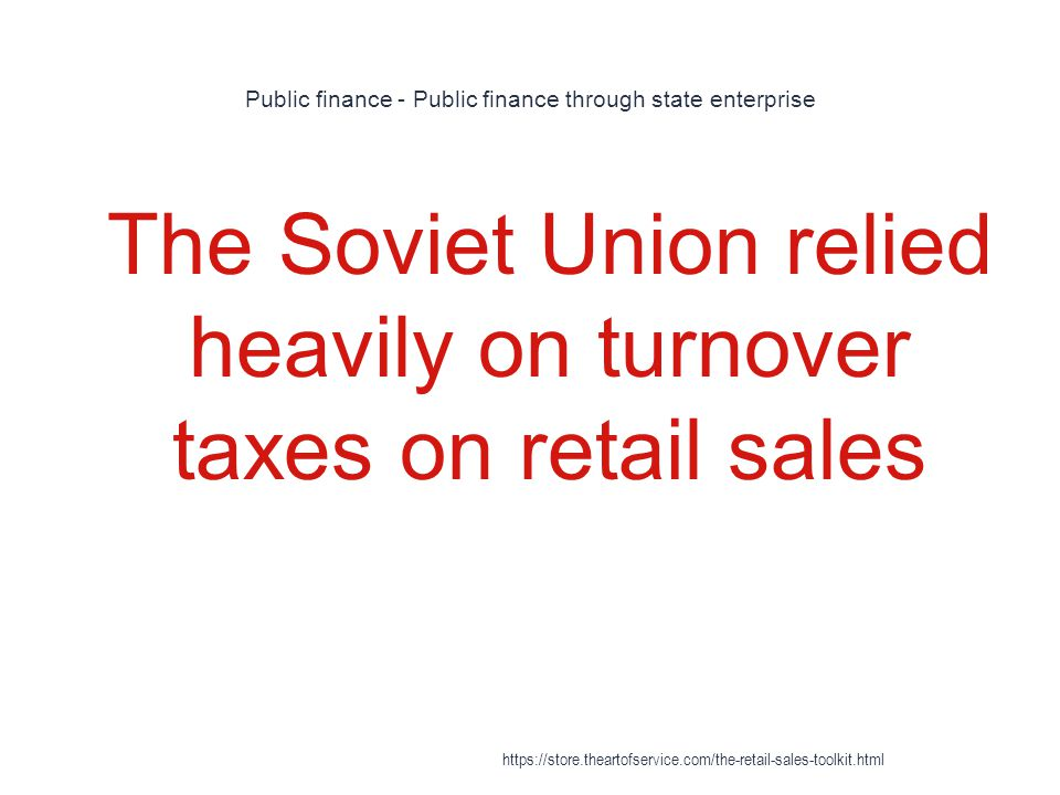 Public finance - Public finance through state enterprise 1 The Soviet Union relied heavily on turnover taxes on retail sales https://store.theartofservice.com/the-retail-sales-toolkit.html