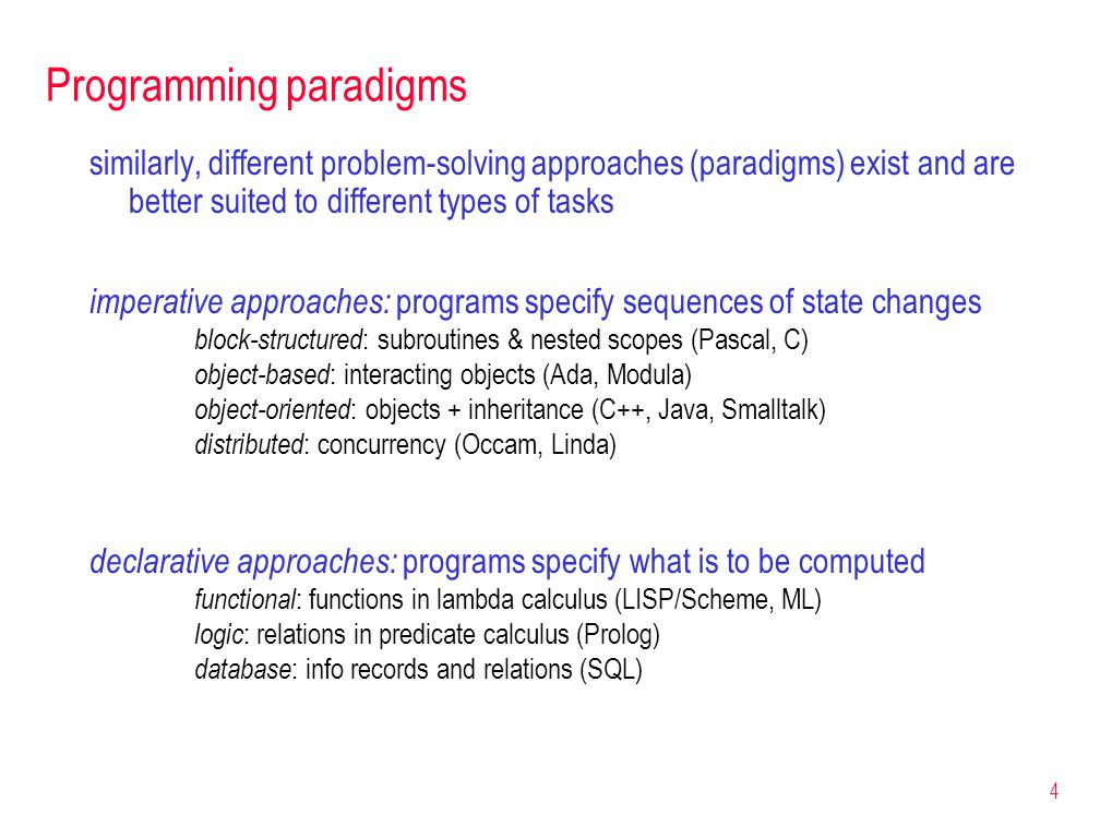 4 Programming paradigms similarly, different problem-solving approaches (paradigms) exist and are better suited to different types of tasks imperative approaches: programs specify sequences of state changes block-structured : subroutines & nested scopes (Pascal, C) object-based : interacting objects (Ada, Modula) object-oriented : objects + inheritance (C++, Java, Smalltalk) distributed : concurrency (Occam, Linda) declarative approaches: programs specify what is to be computed functional : functions in lambda calculus (LISP/Scheme, ML) logic : relations in predicate calculus (Prolog) database : info records and relations (SQL)