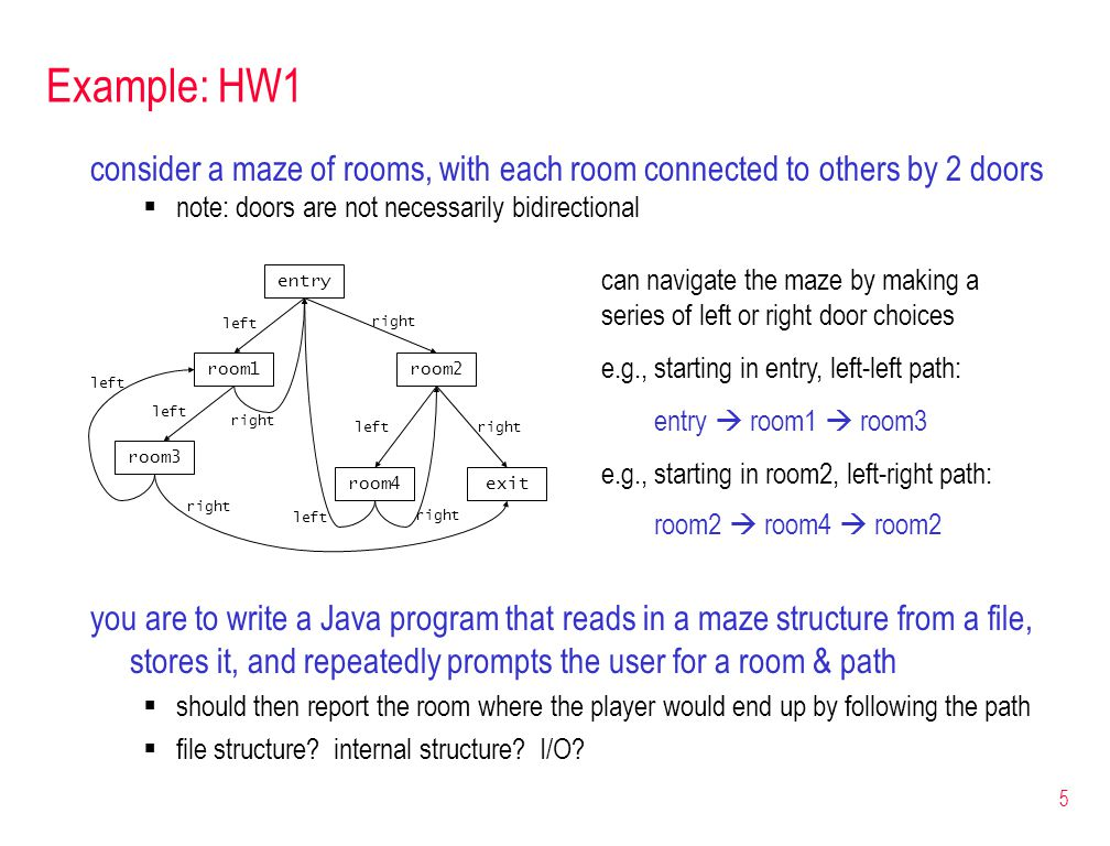 5 Example: HW1 you are to write a Java program that reads in a maze structure from a file, stores it, and repeatedly prompts the user for a room & path  should then report the room where the player would end up by following the path  file structure.