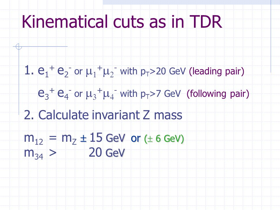 Kinematical cuts as in TDR 1.e 1 + e 2 - or   +   - with p T >20 GeV (leading pair) e 3 + e 4 - or   +   - with p T >7 GeV (following pair) 2.