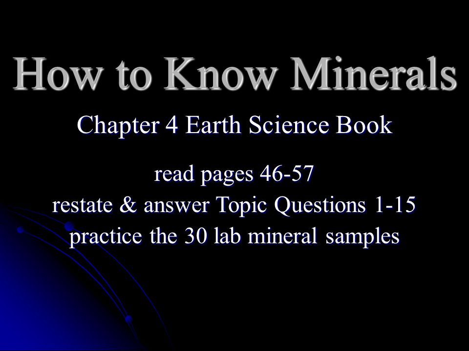 How to Know Minerals Chapter 4 Earth Science Book read pages 46-57 restate & answer Topic Questions 1-15 practice the 30 lab mineral samples
