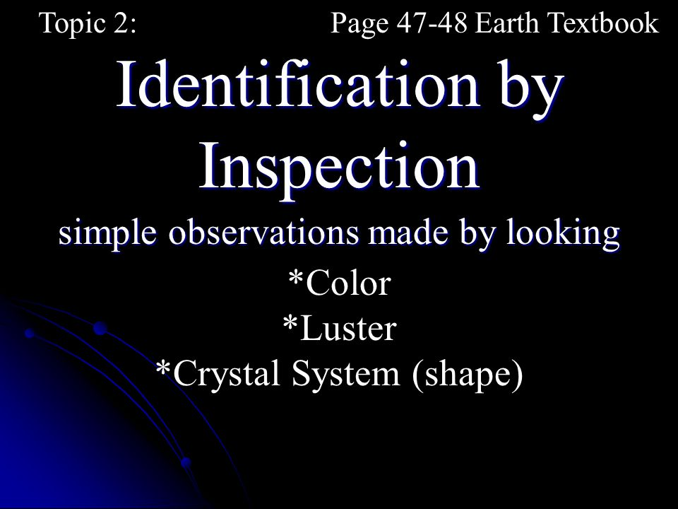 simple observations made by looking Identification by Inspection Topic 2:Page 47-48 Earth Textbook *Color *Luster *Crystal System (shape)