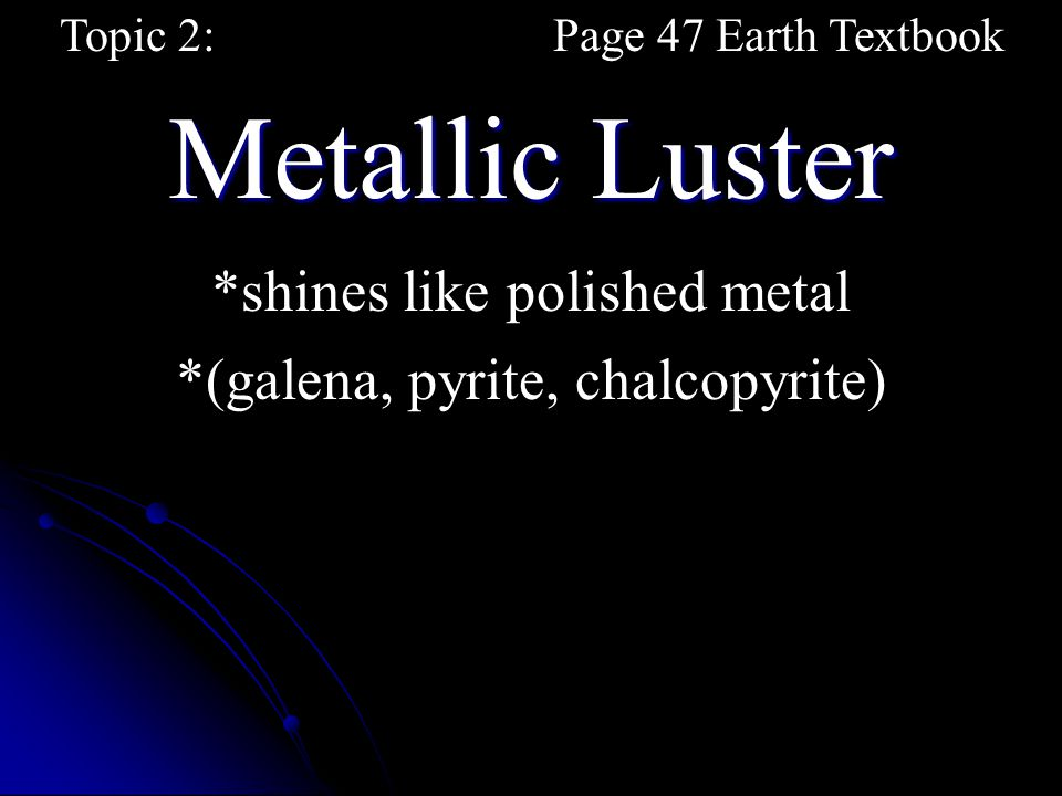 Metallic Luster Topic 2:Page 47 Earth Textbook *shines like polished metal *(galena, pyrite, chalcopyrite)
