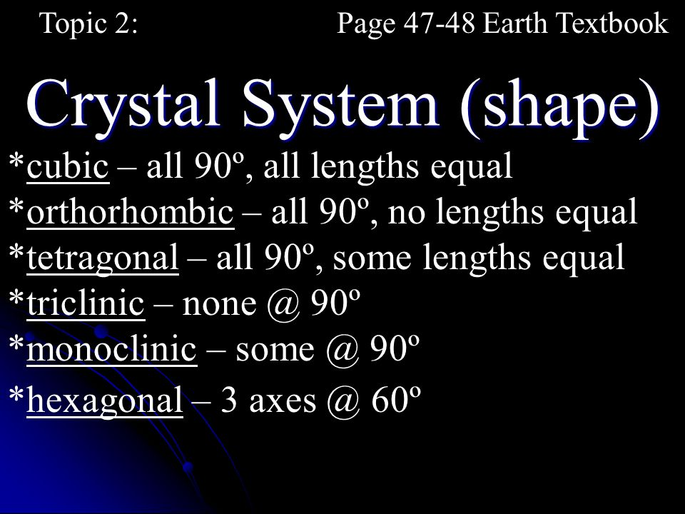 Crystal System (shape) Topic 2:Page 47-48 Earth Textbook *cubic – all 90º, all lengths equal *orthorhombic – all 90º, no lengths equal *triclinic – no