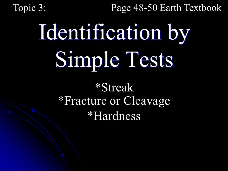Identification by Simple Tests Topic 3:Page 48-50 Earth Textbook *Streak *Fracture or Cleavage *Hardness