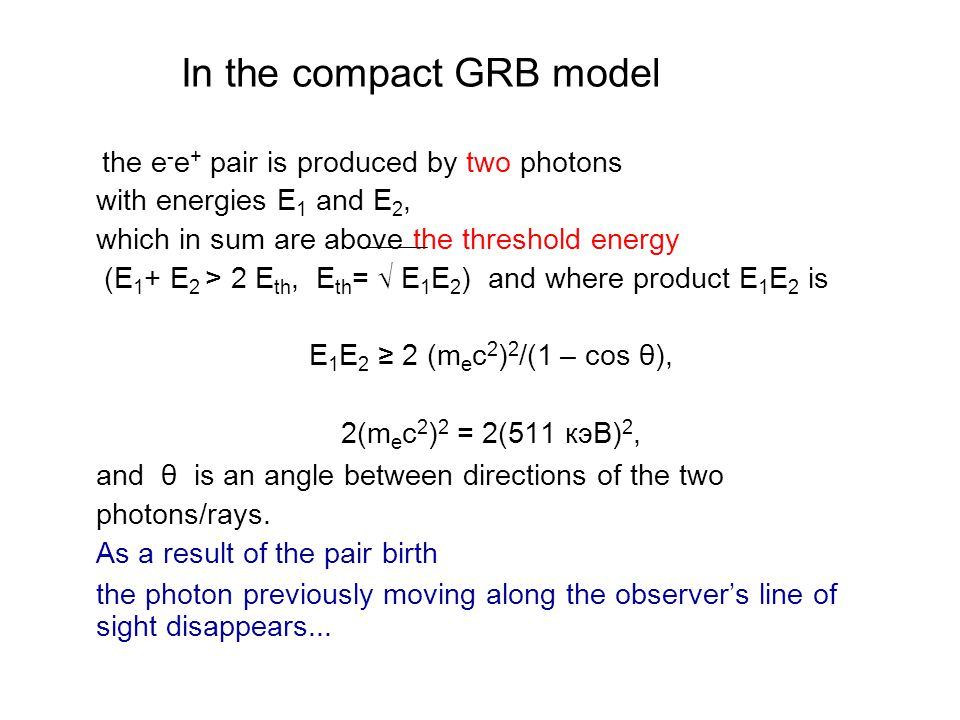 In the compact GRB model the e - e + pair is produced by two photons with energies E 1 and E 2, which in sum are above the threshold energy (E 1 + E 2 > 2 E th, E th = √ E 1 E 2 ) and where product E 1 E 2 is E 1 E 2 ≥ 2 (m e c 2 ) 2 /(1 – cos θ), 2(m e c 2 ) 2 = 2(511 кэВ) 2, and θ is an angle between directions of the two photons/rays.