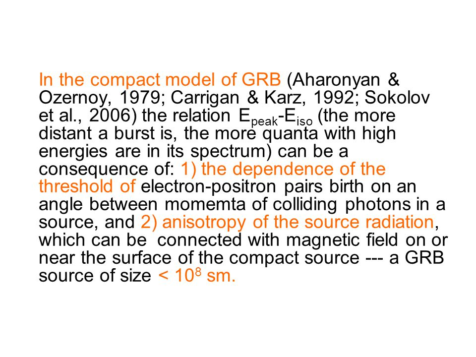 In the compact model of GRB (Aharonyan & Ozernoy, 1979; Carrigan & Karz, 1992; Sokolov et al., 2006) the relation E peak -E iso (the more distant a burst is, the more quanta with high energies are in its spectrum) can be a consequence of: 1) the dependence of the threshold of electron-positron pairs birth on an angle between momemta of colliding photons in a source, and 2) anisotropy of the source radiation, which can be connected with magnetic field on or near the surface of the compact source --- a GRB source of size < 10 8 sm.