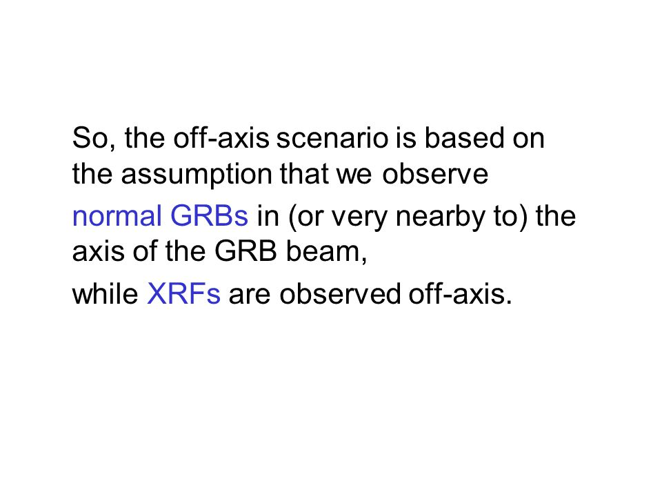 So, the off-axis scenario is based on the assumption that we observe normal GRBs in (or very nearby to) the axis of the GRB beam, while XRFs are observed off-axis.
