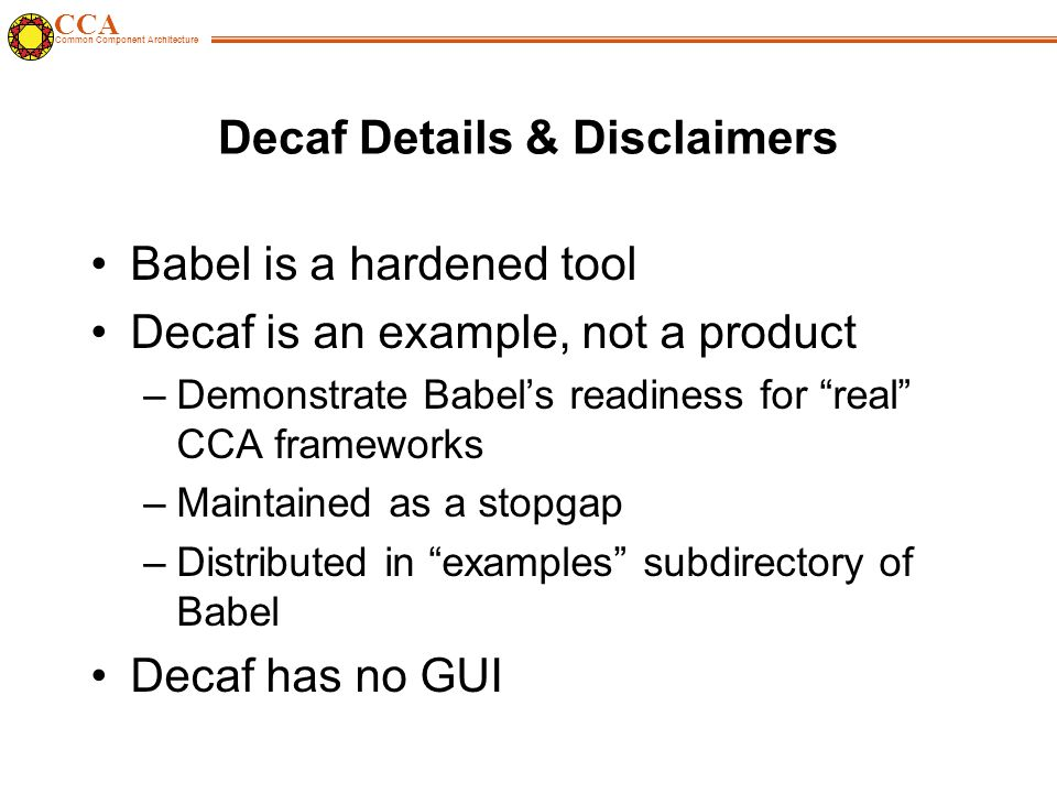 CCA Common Component Architecture Decaf Details & Disclaimers Babel is a hardened tool Decaf is an example, not a product –Demonstrate Babel's readiness for real CCA frameworks –Maintained as a stopgap –Distributed in examples subdirectory of Babel Decaf has no GUI